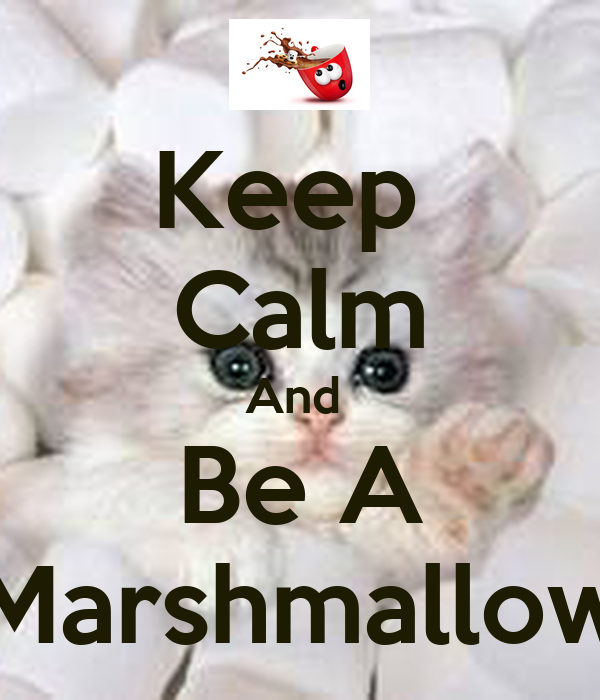 Keep  Calm And  Be A Marshmallow