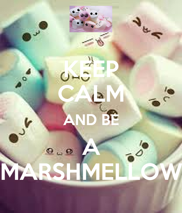 KEEP CALM AND BE A MARSHMELLOW