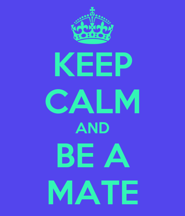 KEEP CALM AND BE A MATE