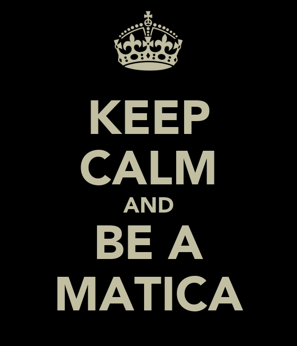KEEP CALM AND BE A MATICA