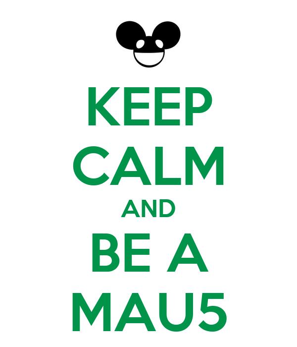 KEEP CALM AND BE A MAU5