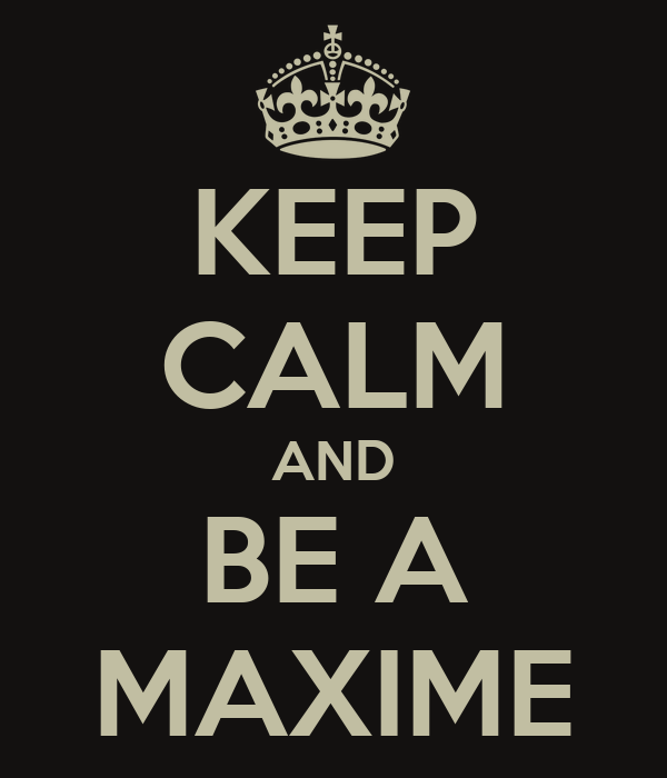 KEEP CALM AND BE A MAXIME