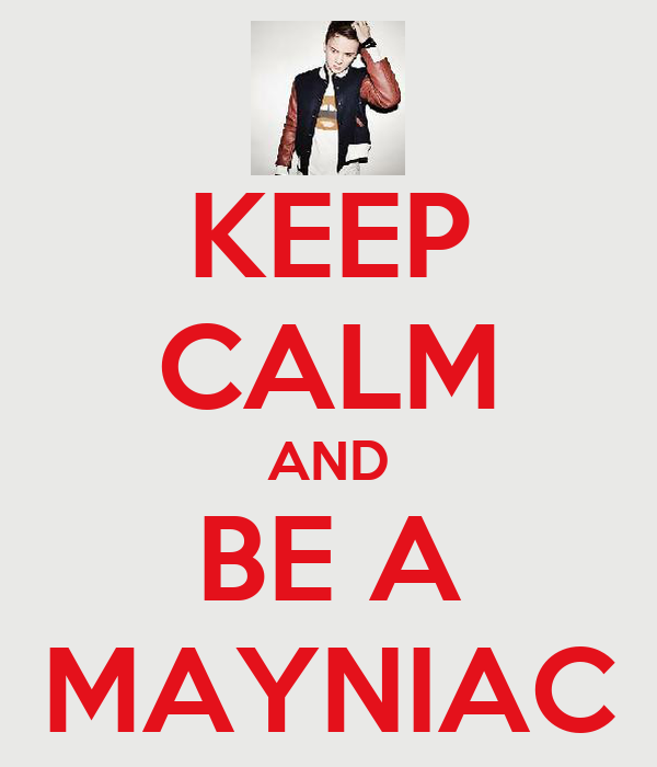 KEEP CALM AND BE A MAYNIAC
