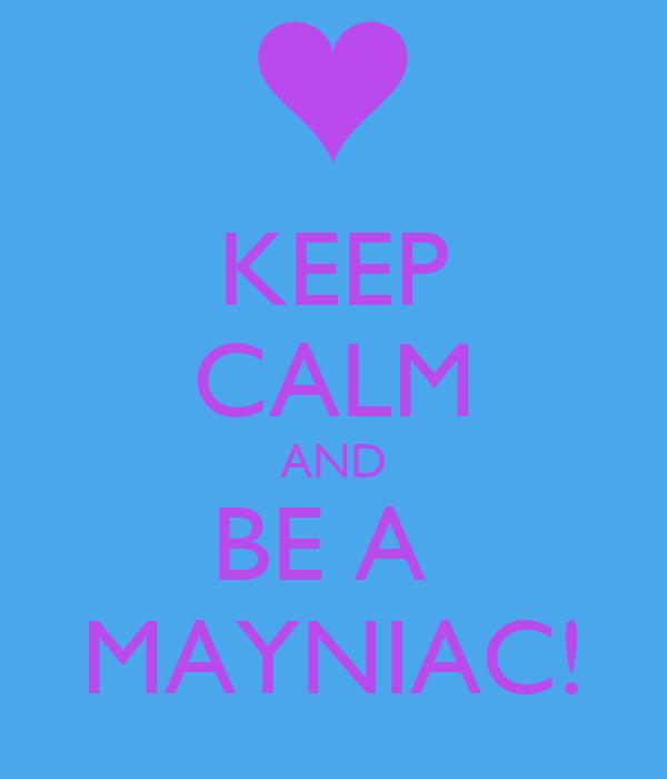 KEEP CALM AND BE A  MAYNIAC!