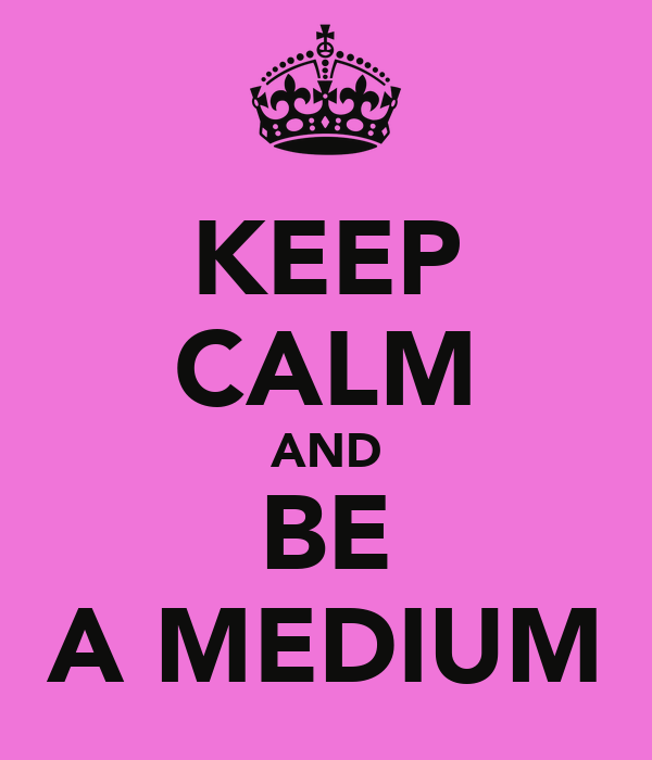 KEEP CALM AND BE A MEDIUM