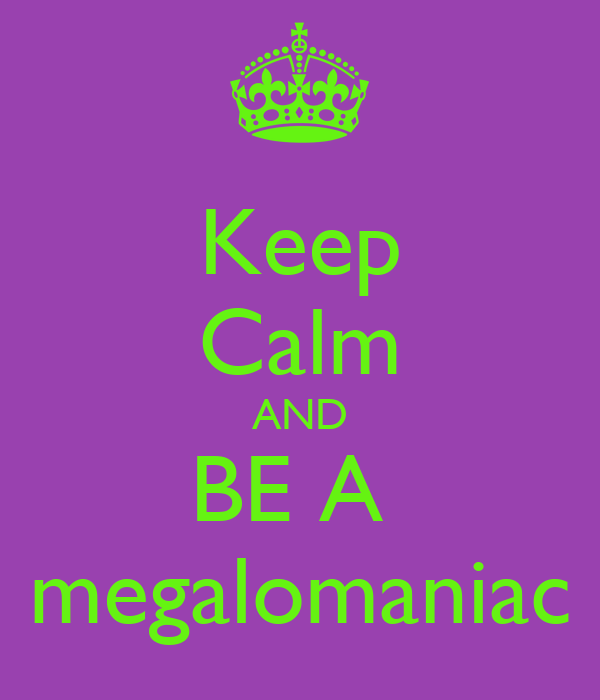 Keep Calm AND BE A  megalomaniac