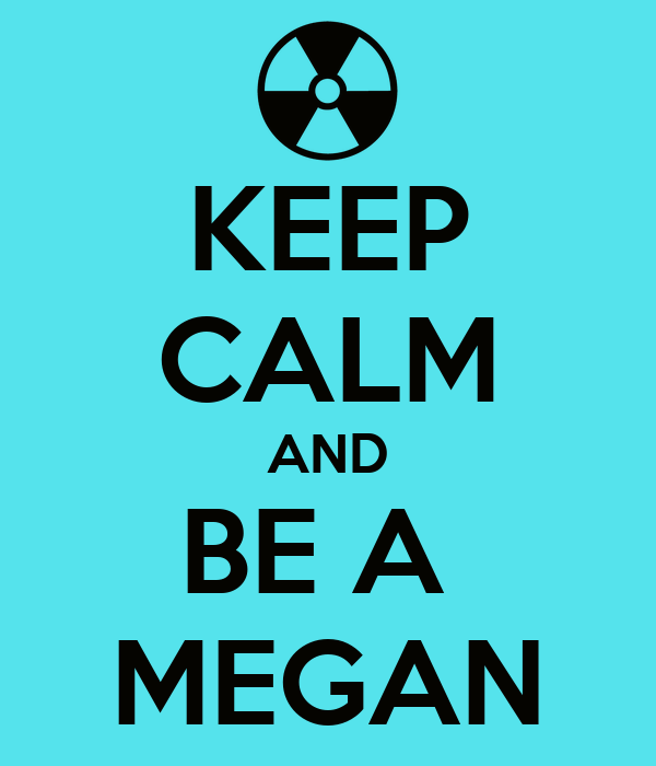 KEEP CALM AND BE A  MEGAN