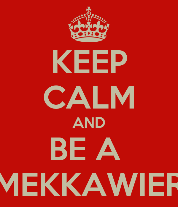 KEEP CALM AND BE A  MEKKAWIER