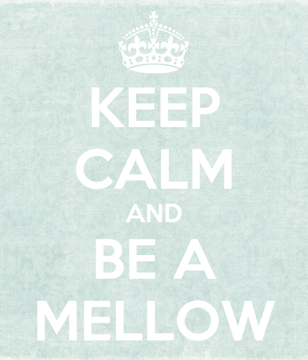KEEP CALM AND BE A MELLOW