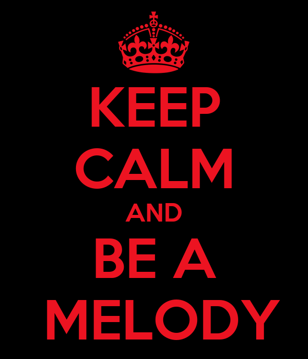 KEEP CALM AND BE A  MELODY