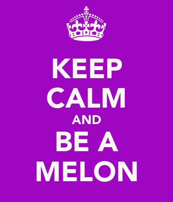 KEEP CALM AND BE A MELON