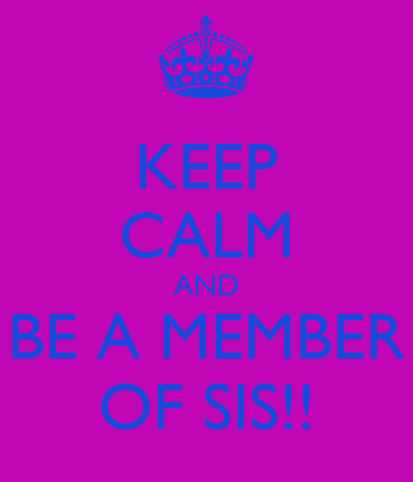 KEEP CALM AND BE A MEMBER OF SIS!!