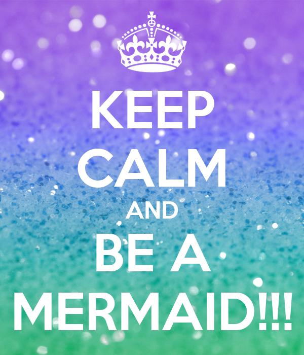 KEEP CALM AND BE A MERMAID!!!