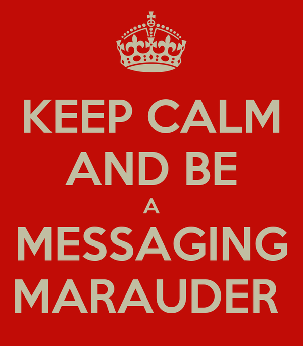 KEEP CALM AND BE A MESSAGING MARAUDER