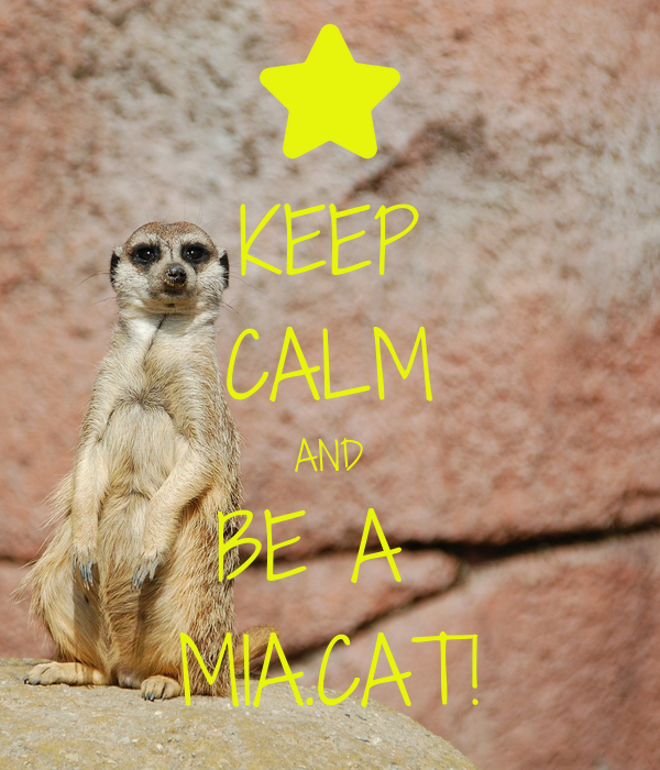 KEEP CALM AND BE A  MIA.CAT!