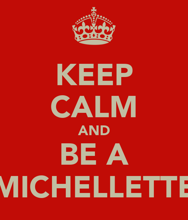 KEEP CALM AND BE A MICHELLETTE