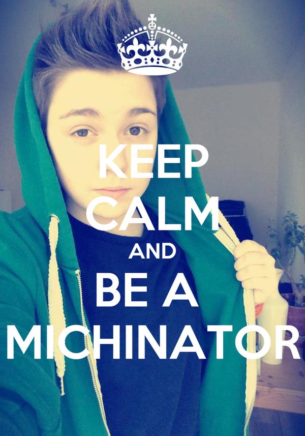 KEEP CALM AND BE A  MICHINATOR