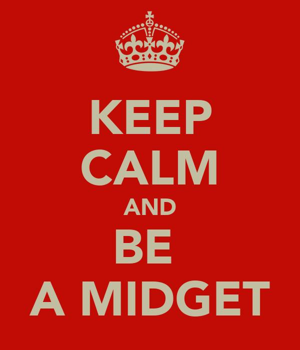 KEEP CALM AND BE  A MIDGET