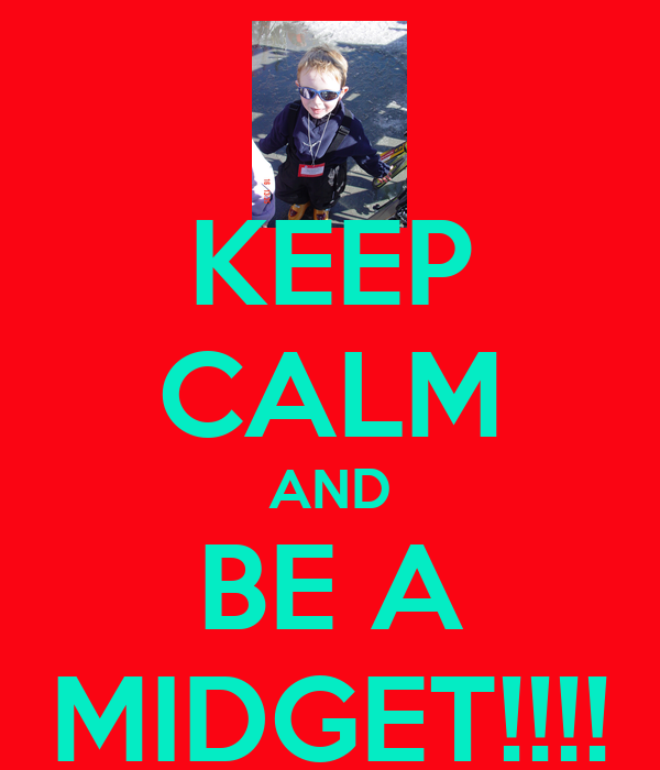 KEEP CALM AND BE A MIDGET!!!!