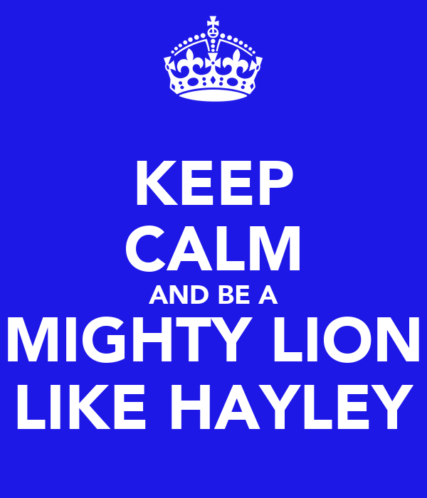 KEEP CALM AND BE A MIGHTY LION LIKE HAYLEY