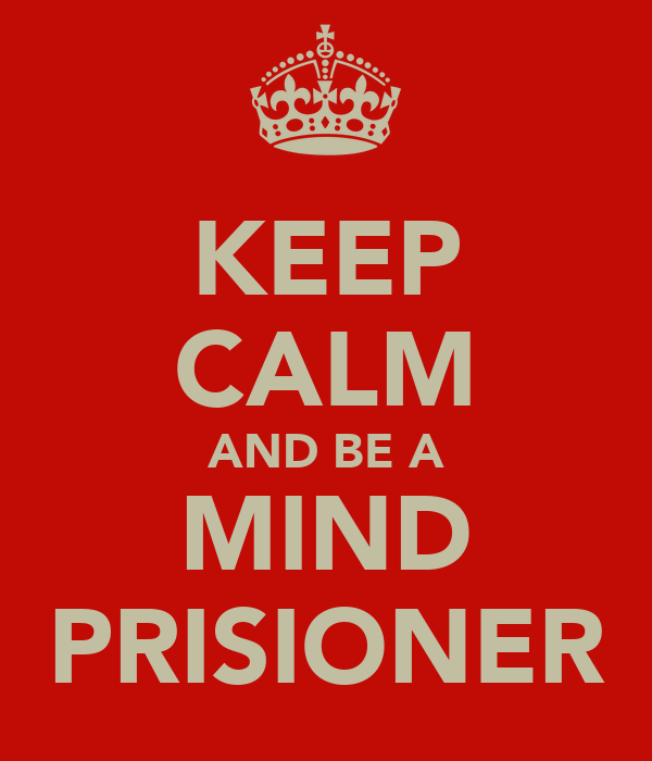 KEEP CALM AND BE A MIND PRISIONER