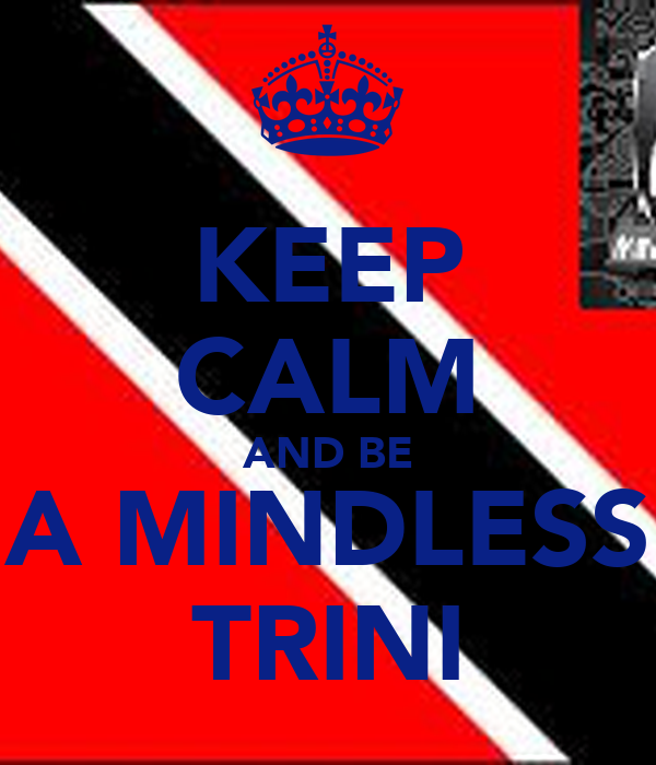 KEEP CALM AND BE A MINDLESS TRINI