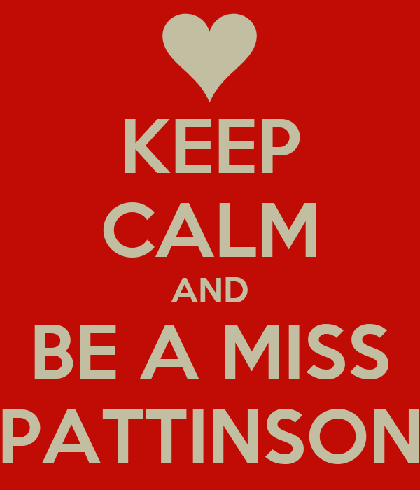 KEEP CALM AND BE A MISS PATTINSON