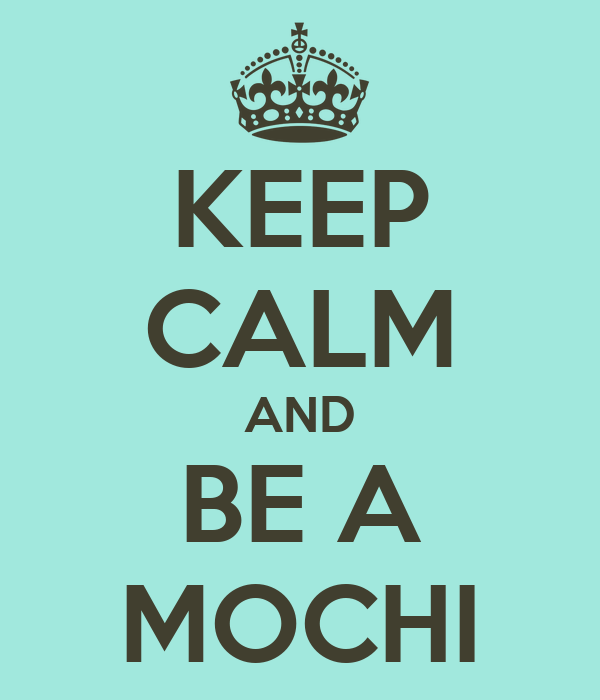 KEEP CALM AND BE A MOCHI