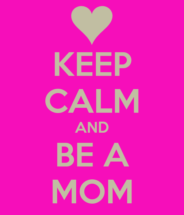 KEEP CALM AND BE A MOM