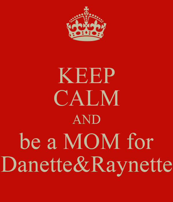 KEEP CALM AND be a MOM for Danette&Raynette