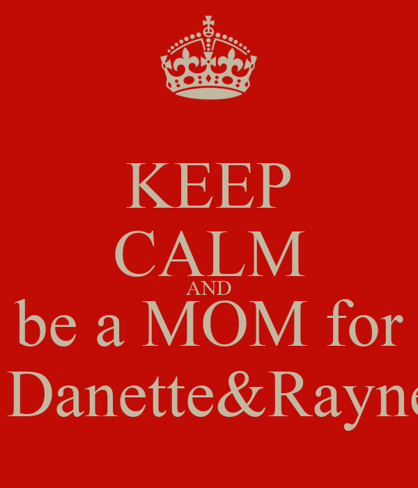 KEEP CALM AND be a MOM for for Danette&Raynette