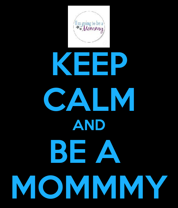 KEEP CALM AND BE A  MOMMMY