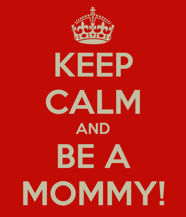 KEEP CALM AND BE A MOMMY!