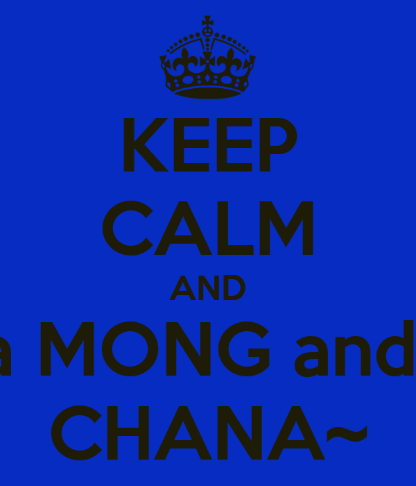 KEEP CALM AND be a MONG and say CHANA~