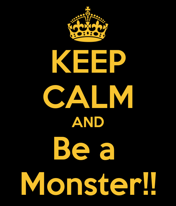 KEEP CALM AND Be a  Monster!!
