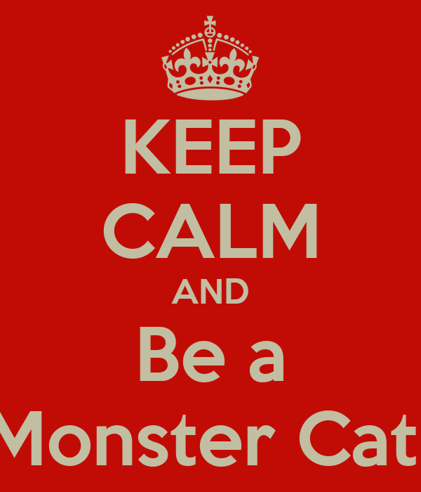 KEEP CALM AND Be a Monster Cat