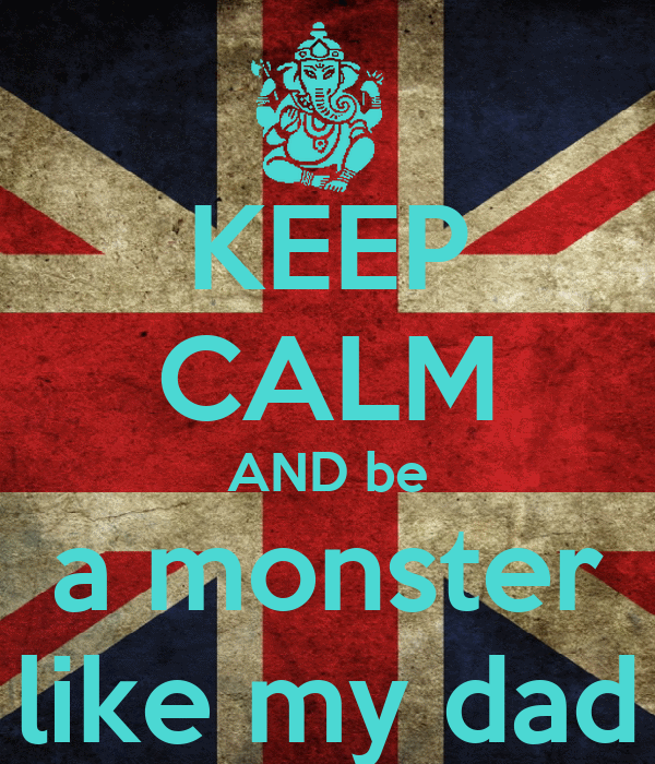 KEEP CALM AND be a monster like my dad