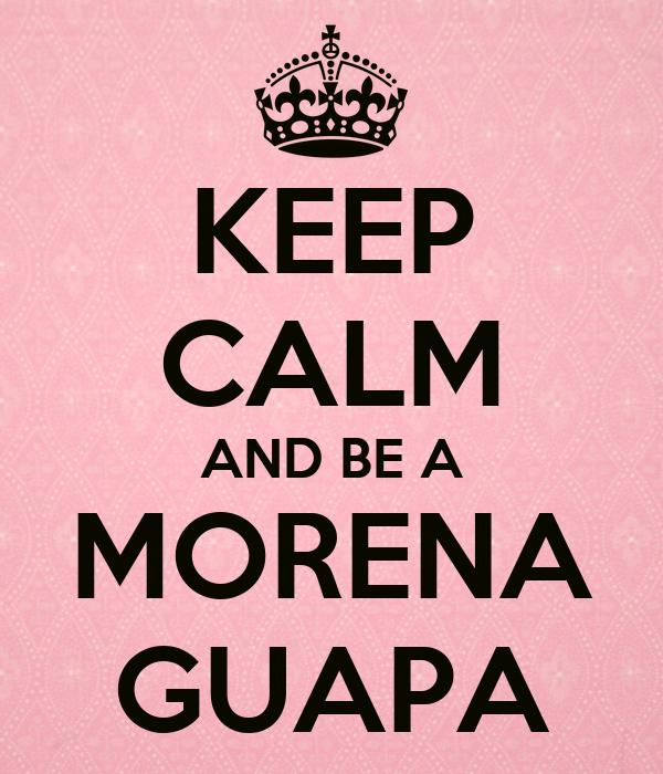 KEEP CALM AND BE A MORENA GUAPA