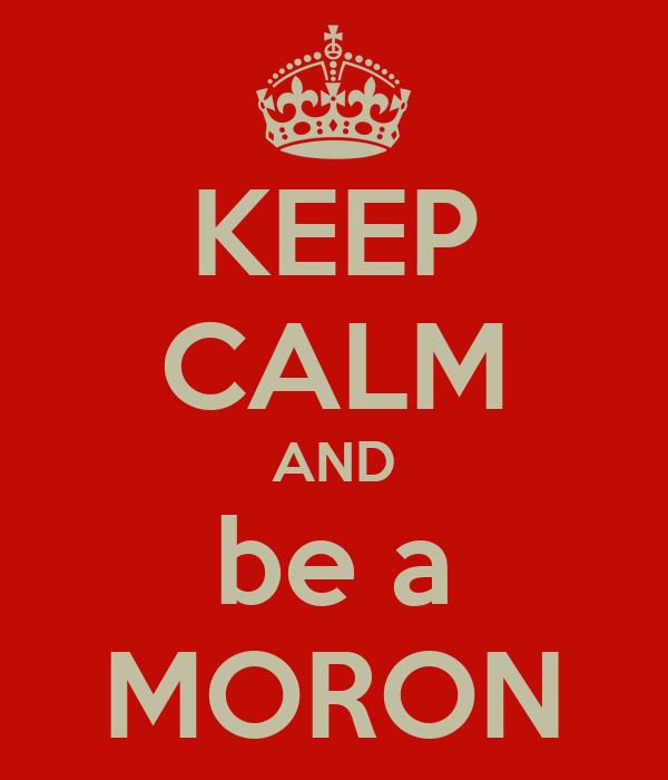 KEEP CALM AND be a MORON
