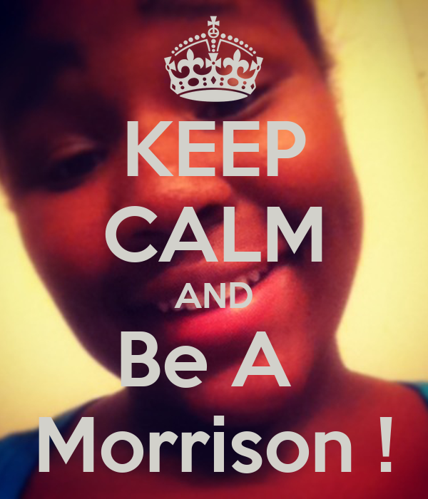 KEEP CALM AND Be A  Morrison !