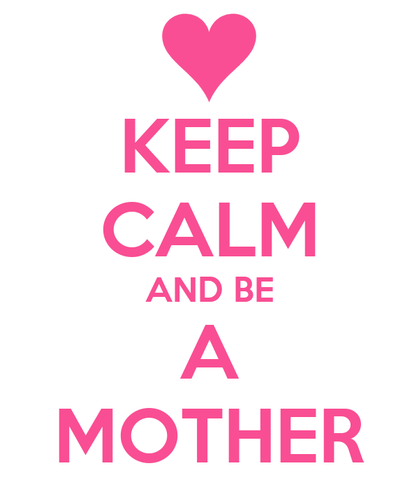 KEEP CALM AND BE A MOTHER