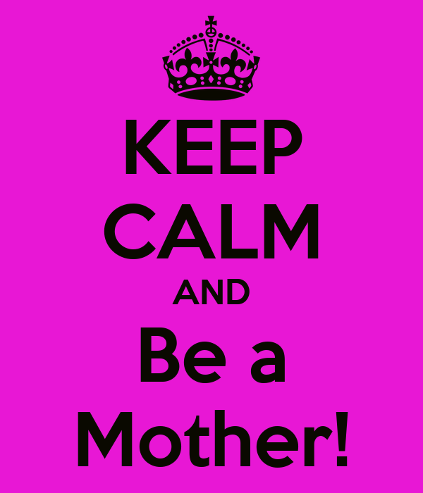KEEP CALM AND Be a Mother!