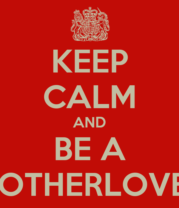 KEEP CALM AND BE A MOTHERLOVER