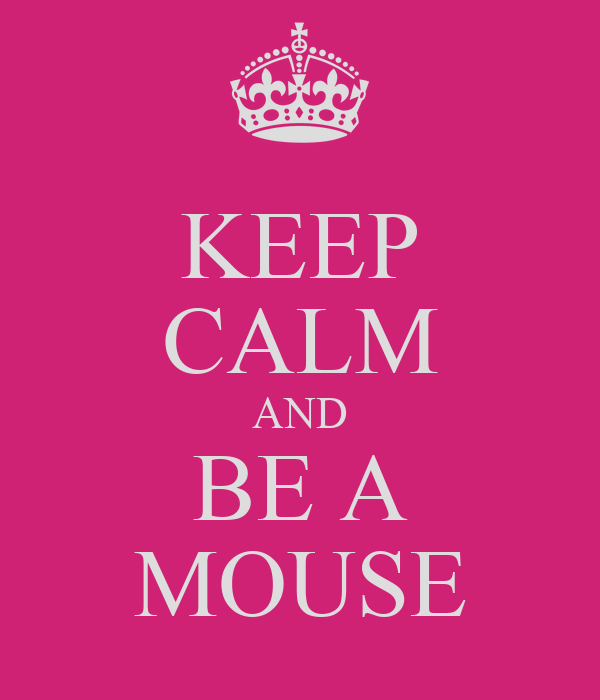 KEEP CALM AND BE A MOUSE