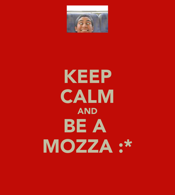 KEEP CALM AND BE A  MOZZA :*