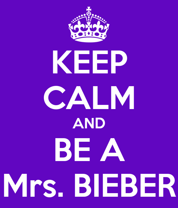 KEEP CALM AND BE A Mrs. BIEBER