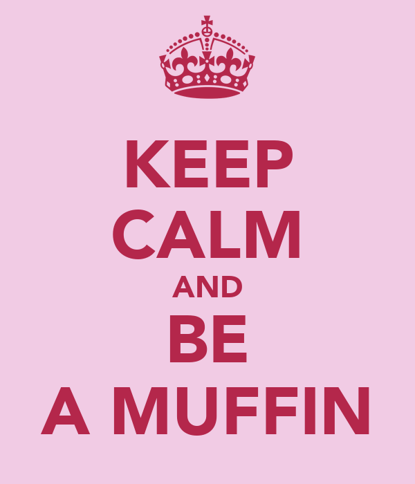KEEP CALM AND BE A MUFFIN