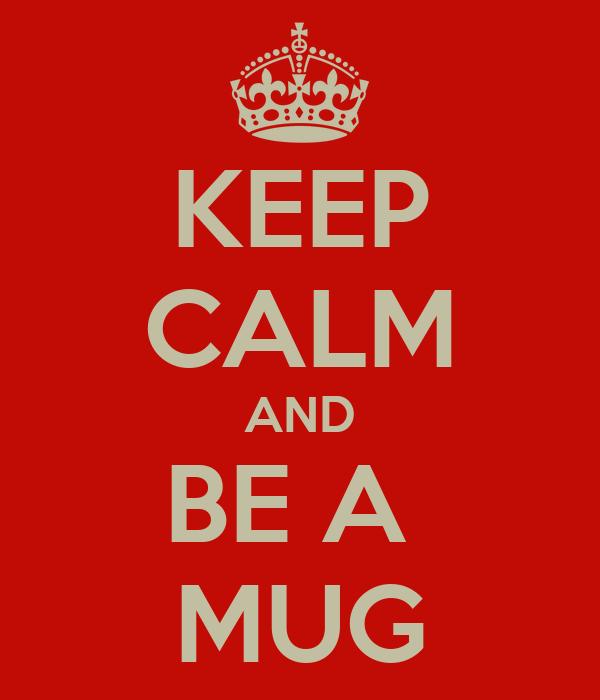 KEEP CALM AND BE A  MUG