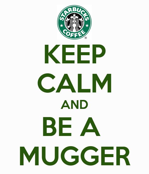 KEEP CALM AND BE A  MUGGER