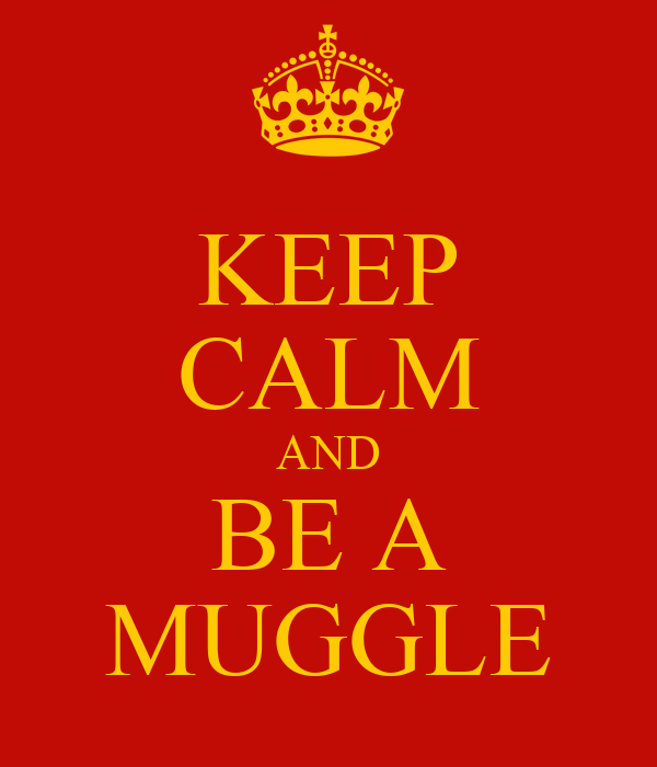 KEEP CALM AND BE A MUGGLE